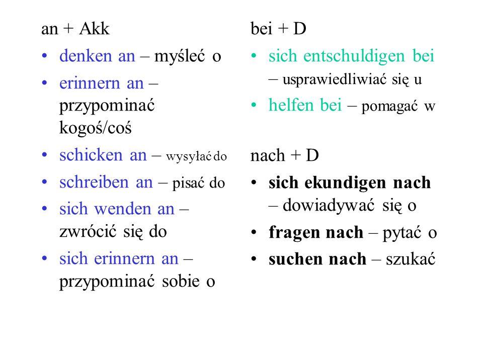 an + Akk denken an – myśleć o. erinnern an – przypominać kogoś/coś. schicken an – wysyłać do. schreiben an – pisać do.