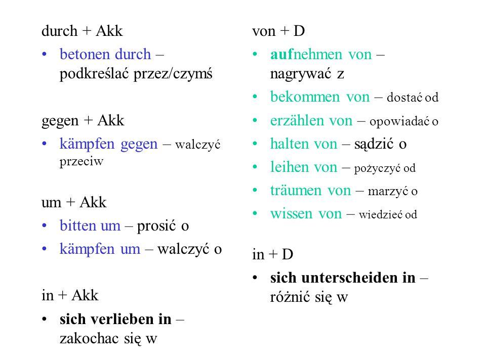durch + Akk betonen durch – podkreślać przez/czymś. gegen + Akk. kämpfen gegen – walczyć przeciw.