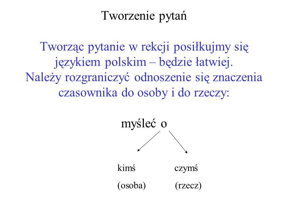 Tworzenie pytań Tworząc pytanie w rekcji posiłkujmy się językiem polskim – będzie łatwiej. Należy rozgraniczyć odnoszenie się znaczenia czasownika do osoby i do rzeczy: myśleć o