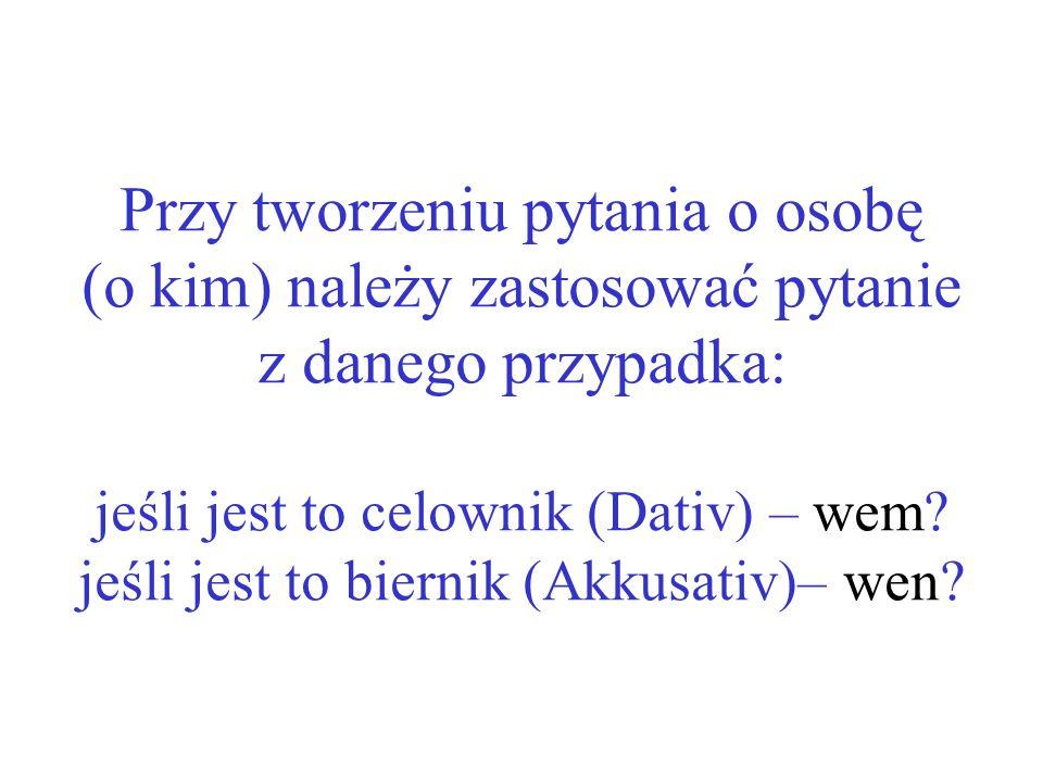 Przy tworzeniu pytania o osobę (o kim) należy zastosować pytanie z danego przypadka: jeśli jest to celownik (Dativ) – wem.