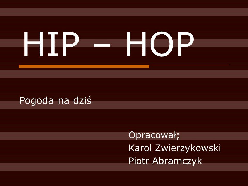 HIP – HOP Pogoda na dziś Opracował; Karol Zwierzykowski