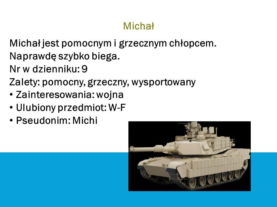 Michał Michał jest pomocnym i grzecznym chłopcem. Naprawdę szybko biega. Nr w dzienniku: 9. Zalety: pomocny, grzeczny, wysportowany.