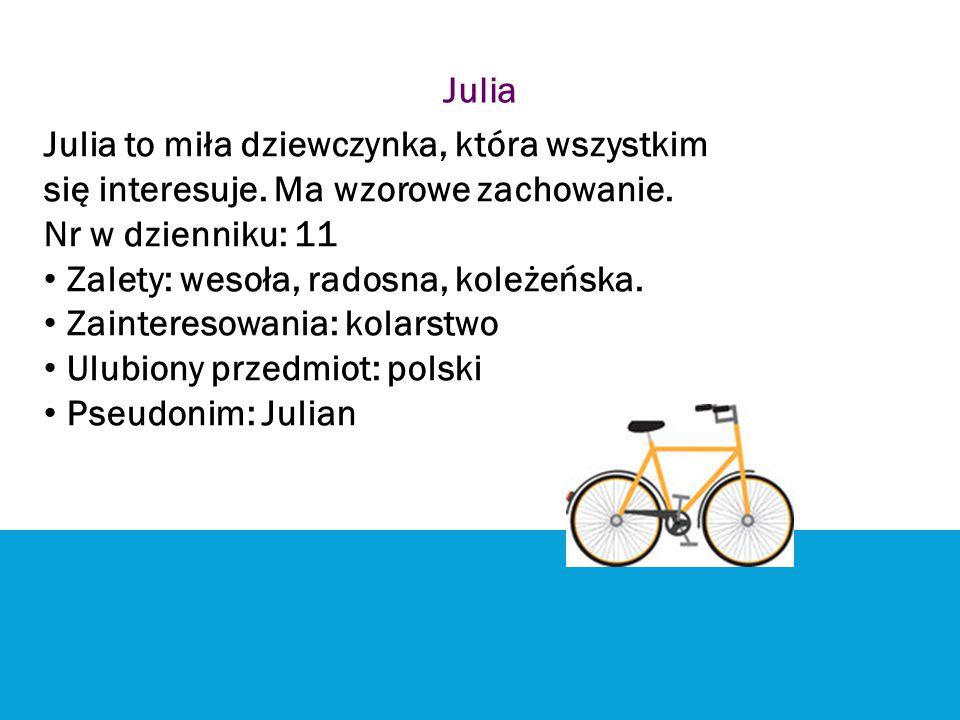 Julia Julia to miła dziewczynka, która wszystkim. się interesuje. Ma wzorowe zachowanie. Nr w dzienniku: 11.