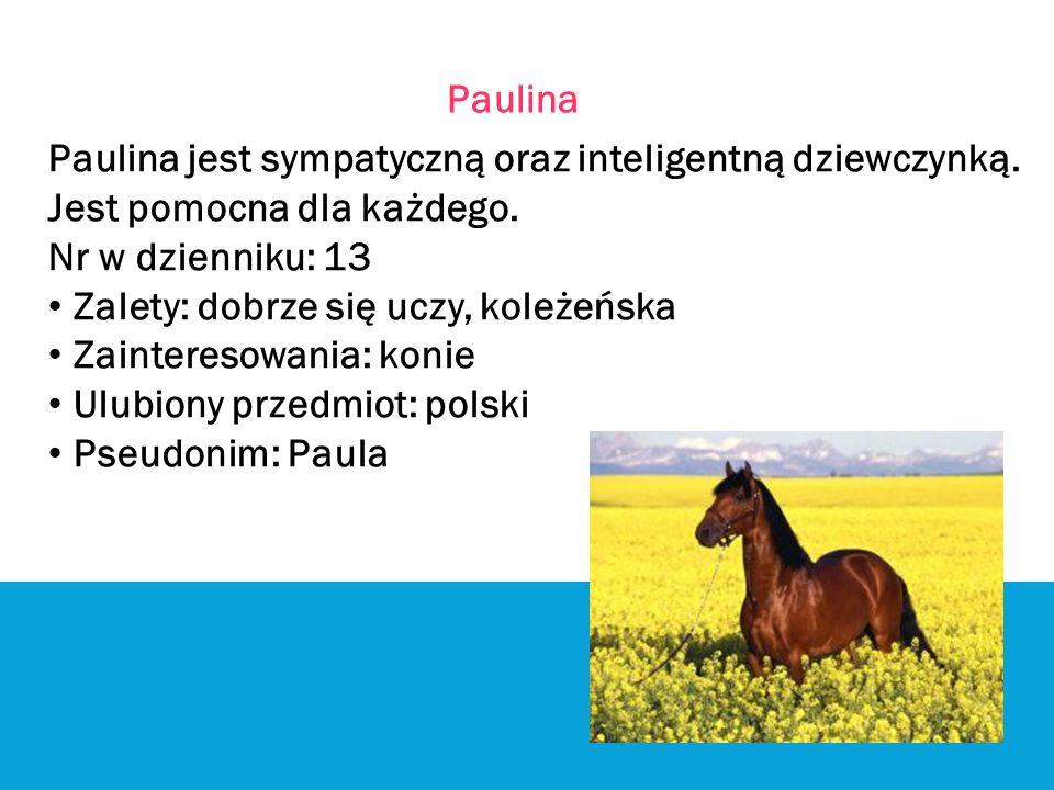 Paulina Paulina jest sympatyczną oraz inteligentną dziewczynką. Jest pomocna dla każdego. Nr w dzienniku: 13.