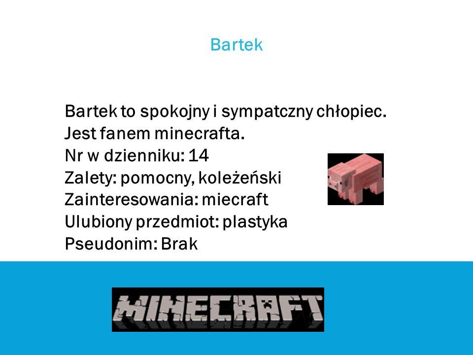 Bartek Bartek to spokojny i sympatczny chłopiec. Jest fanem minecrafta. Nr w dzienniku: 14. Zalety: pomocny, koleżeński.