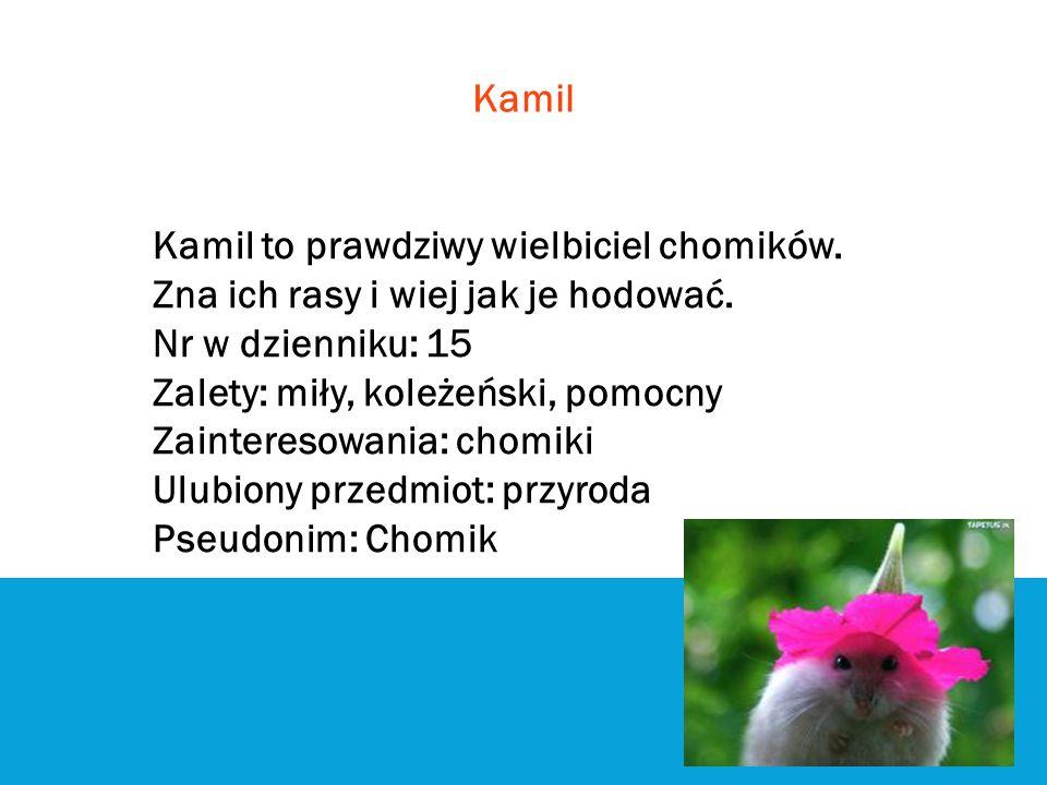 Kamil Kamil to prawdziwy wielbiciel chomików. Zna ich rasy i wiej jak je hodować. Nr w dzienniku: 15.