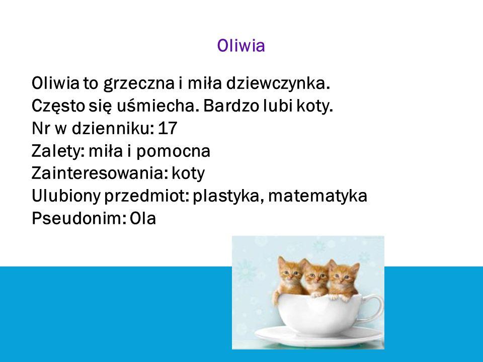 Oliwia Oliwia to grzeczna i miła dziewczynka. Często się uśmiecha. Bardzo lubi koty. Nr w dzienniku: 17.