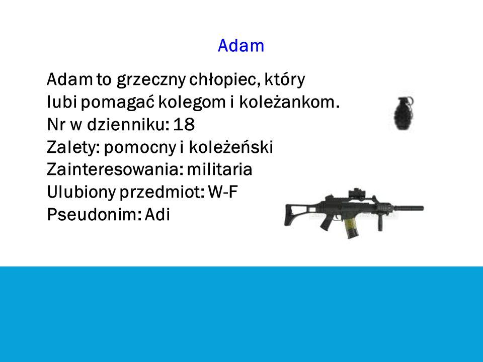 Adam Adam to grzeczny chłopiec, który. lubi pomagać kolegom i koleżankom. Nr w dzienniku: 18. Zalety: pomocny i koleżeński.