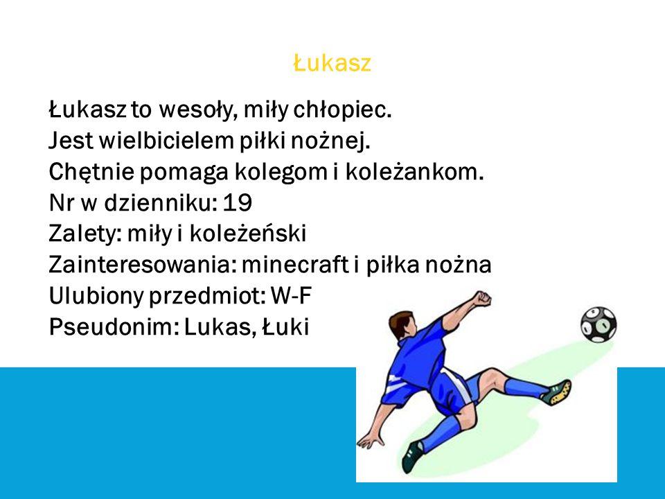 Łukasz Łukasz to wesoły, miły chłopiec. Jest wielbicielem piłki nożnej. Chętnie pomaga kolegom i koleżankom.
