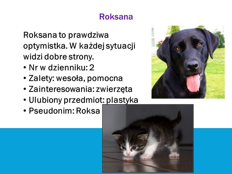 Roksana Roksana to prawdziwa. optymistka. W każdej sytuacji. widzi dobre strony. Nr w dzienniku: 2.