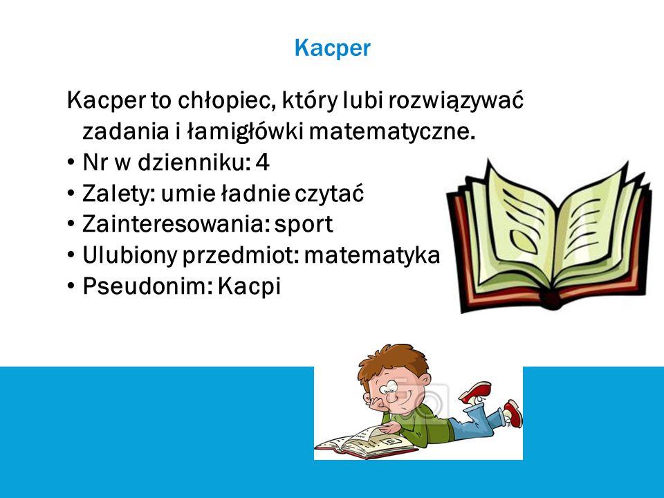 Kacper Kacper to chłopiec, który lubi rozwiązywać zadania i łamigłówki matematyczne. Nr w dzienniku: 4.
