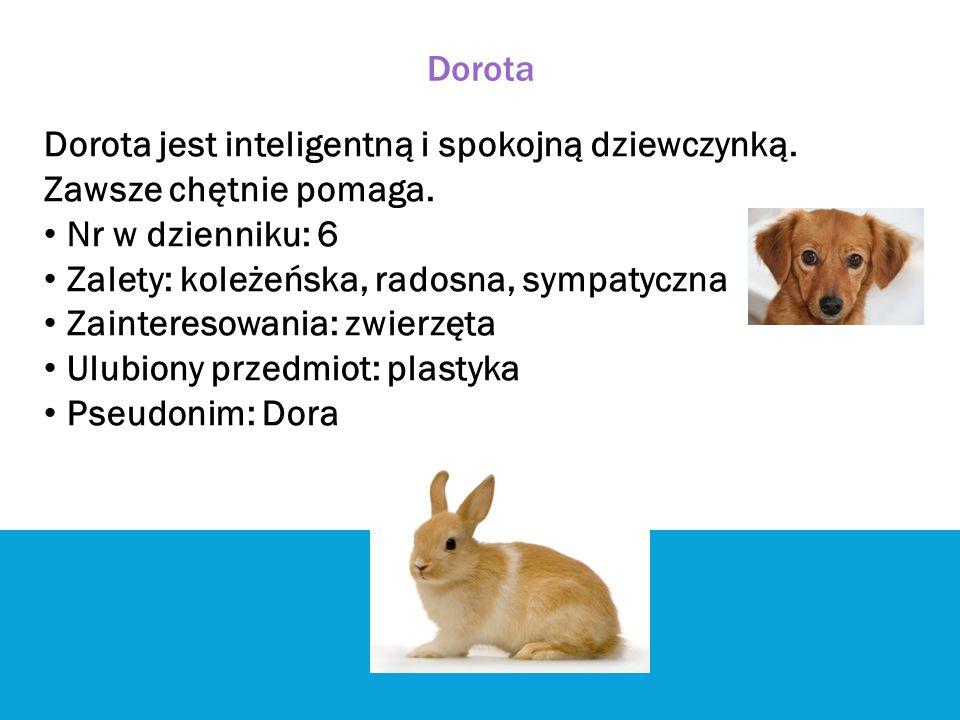 Dorota Dorota jest inteligentną i spokojną dziewczynką. Zawsze chętnie pomaga. Nr w dzienniku: 6.