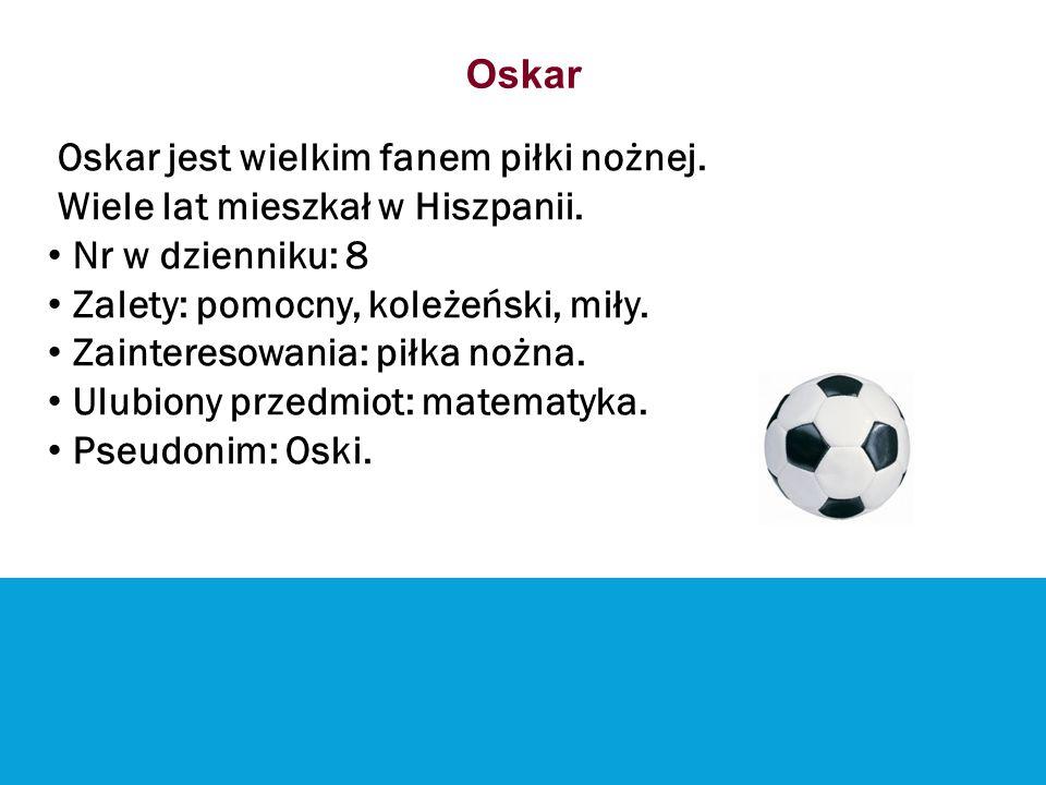 Oskar Oskar jest wielkim fanem piłki nożnej. Wiele lat mieszkał w Hiszpanii. Nr w dzienniku: 8. Zalety: pomocny, koleżeński, miły.