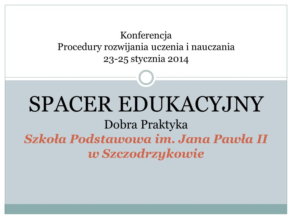 Konferencja Procedury rozwijania uczenia i nauczania 23-25 stycznia 2014 SPACER EDUKACYJNY Dobra Praktyka Szkoła Podstawowa im.