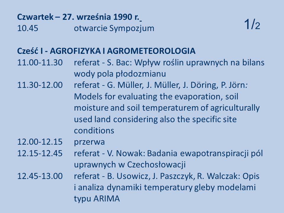 Czwartek – 27. września 1990 r. 10.45 otwarcie Sympozjum Cześć I - AGROFIZYKA I AGROMETEOROLOGIA 11.00-11.30 referat - S. Bac: Wpływ roślin uprawnych na bilans wody pola płodozmianu 11.30-12.00 referat - G. Müller, J. Müller, J. Döring, P. Jörn: Models for evaluating the evaporation, soil moisture and soil temperaturem of agriculturally used land considering also the specific site conditions 12.00-12.15 przerwa 12.15-12.45 referat - V. Nowak: Badania ewapotranspiracji pól uprawnych w Czechosłowacji 12.45-13.00 referat - B. Usowicz, J. Paszczyk, R. Walczak: Opis i analiza dynamiki temperatury gleby modelami typu ARIMA