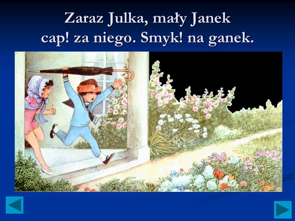 Zaraz Julka, mały Janek cap! za niego. Smyk! na ganek.