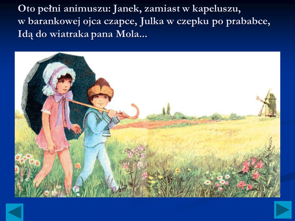 Oto pełni animuszu: Janek, zamiast w kapeluszu, w barankowej ojca czapce, Julka w czepku po prababce, Idą do wiatraka pana Mola...