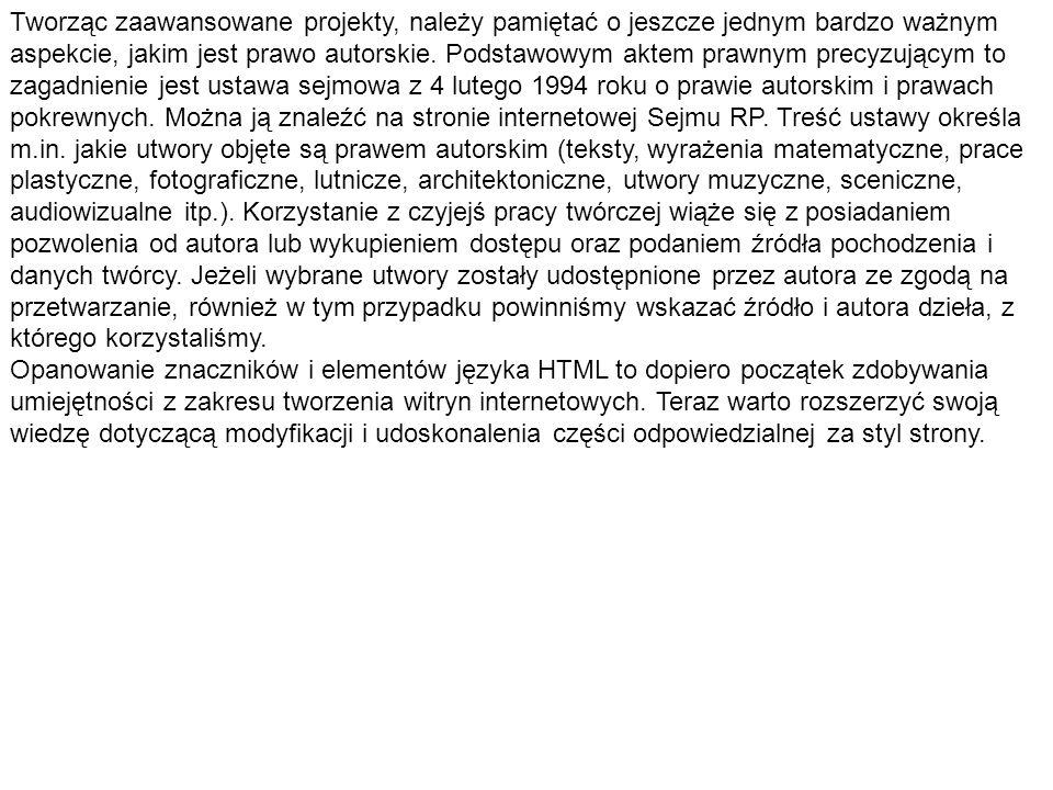 Tworząc zaawansowane projekty, należy pamiętać o jeszcze jednym bardzo ważnym aspekcie, jakim jest prawo autorskie. Podstawowym aktem prawnym precyzującym to zagadnienie jest ustawa sejmowa z 4 lutego 1994 roku o prawie autorskim i prawach pokrewnych. Można ją znaleźć na stronie internetowej Sejmu RP. Treść ustawy określa m.in. jakie utwory objęte są prawem autorskim (teksty, wyrażenia matematyczne, prace plastyczne, fotograficzne, lutnicze, architektoniczne, utwory muzyczne, sceniczne, audiowizualne itp.). Korzystanie z czyjejś pracy twórczej wiąże się z posiadaniem pozwolenia od autora lub wykupieniem dostępu oraz podaniem źródła pochodzenia i danych twórcy. Jeżeli wybrane utwory zostały udostępnione przez autora ze zgodą na przetwarzanie, również w tym przypadku powinniśmy wskazać źródło i autora dzieła, z którego korzystaliśmy.