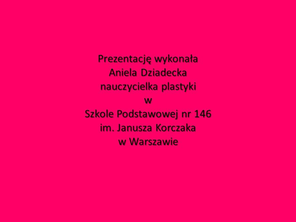 Prezentację wykonała Aniela Dziadecka nauczycielka plastyki w Szkole Podstawowej nr 146 im.