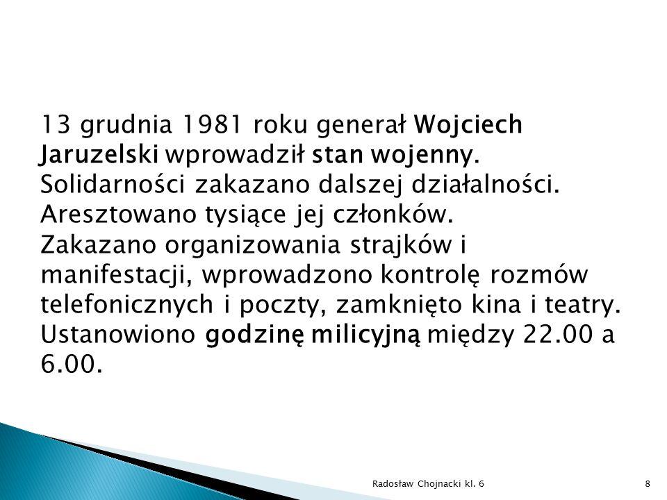 13 grudnia 1981 roku generał Wojciech Jaruzelski wprowadził stan wojenny. Solidarności zakazano dalszej działalności. Aresztowano tysiące jej członków. Zakazano organizowania strajków i manifestacji, wprowadzono kontrolę rozmów telefonicznych i poczty, zamknięto kina i teatry. Ustanowiono godzinę milicyjną między 22.00 a 6.00.