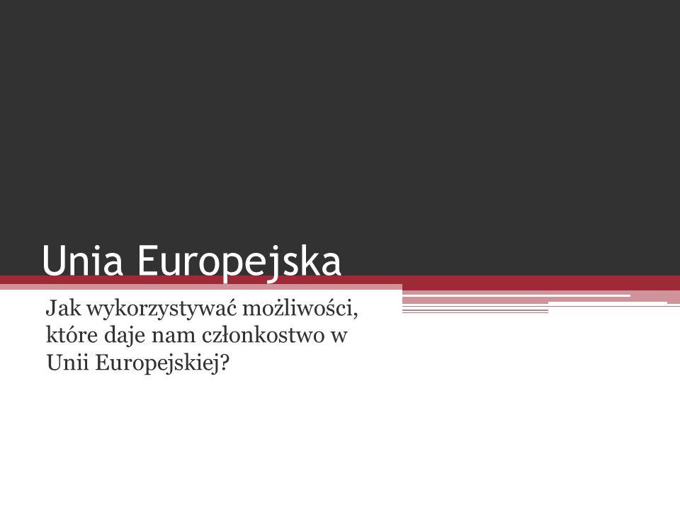 Unia Europejska Jak wykorzystywać możliwości, które daje nam członkostwo w Unii Europejskiej