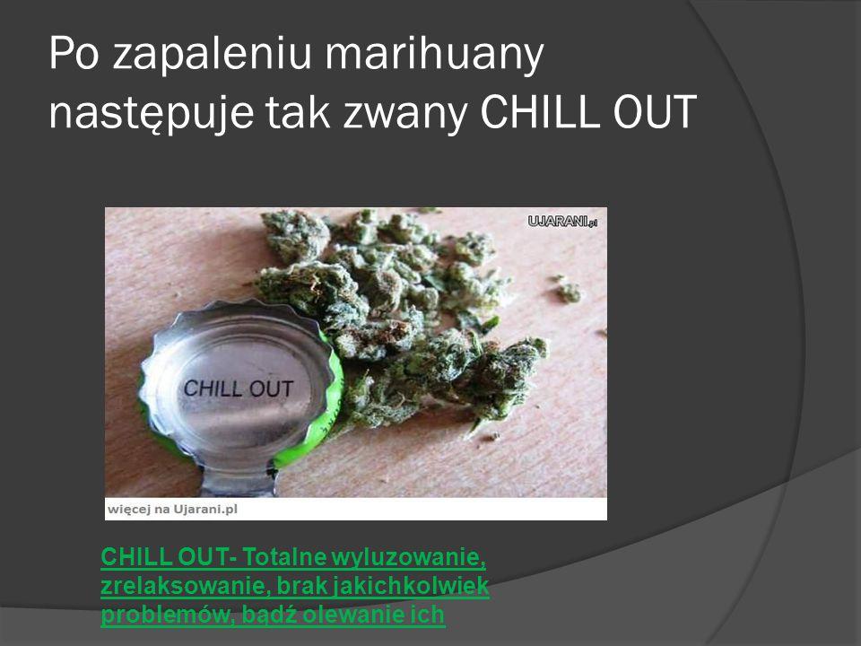 Po zapaleniu marihuany następuje tak zwany CHILL OUT