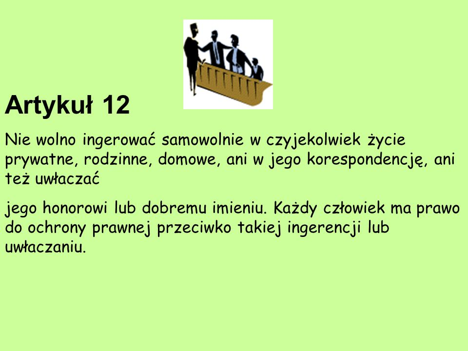 Artykuł 12 Nie wolno ingerować samowolnie w czyjekolwiek życie prywatne, rodzinne, domowe, ani w jego korespondencję, ani też uwłaczać.