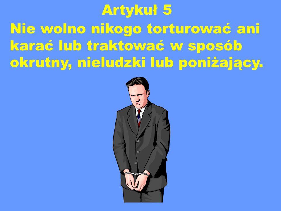 Artykuł 5 Nie wolno nikogo torturować ani karać lub traktować w sposób okrutny, nieludzki lub poniżający.