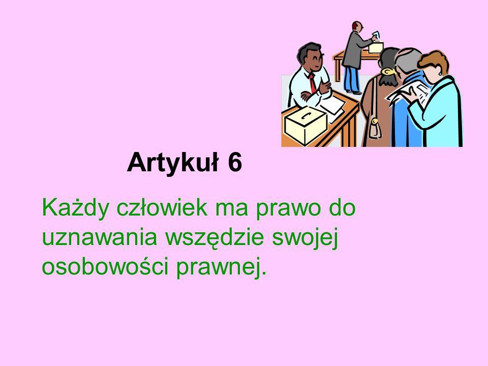 Artykuł 6 Każdy człowiek ma prawo do uznawania wszędzie swojej osobowości prawnej.