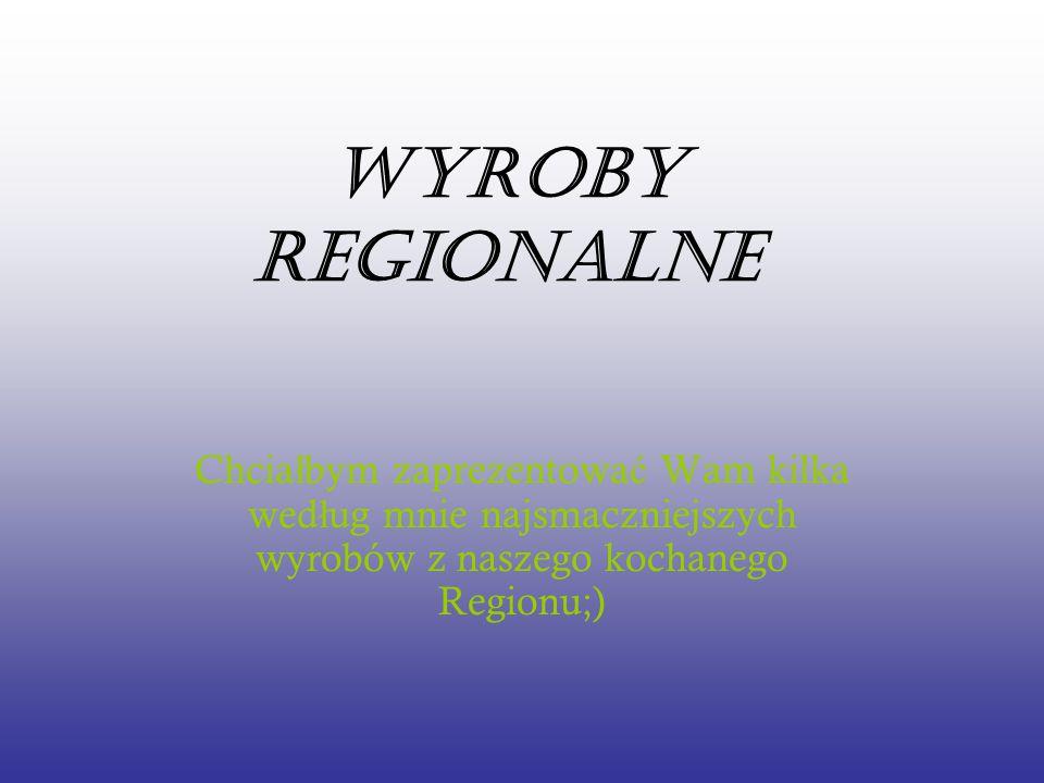 Wyroby Regionalne Chciałbym zaprezentować Wam kilka według mnie najsmaczniejszych wyrobów z naszego kochanego Regionu;)
