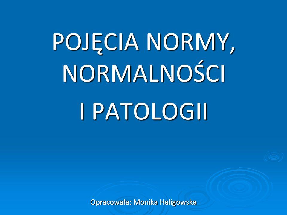 POJĘCIA NORMY, NORMALNOŚCI I PATOLOGII Opracowała: Monika Haligowska