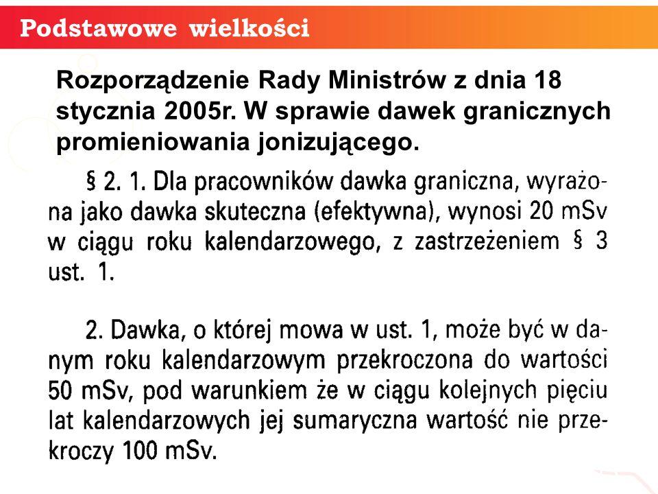 Podstawowe wielkości Rozporządzenie Rady Ministrów z dnia 18 stycznia 2005r. W sprawie dawek granicznych promieniowania jonizującego.