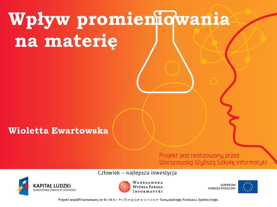 Wpływ promieniowania na materię Wioletta Ewartowska