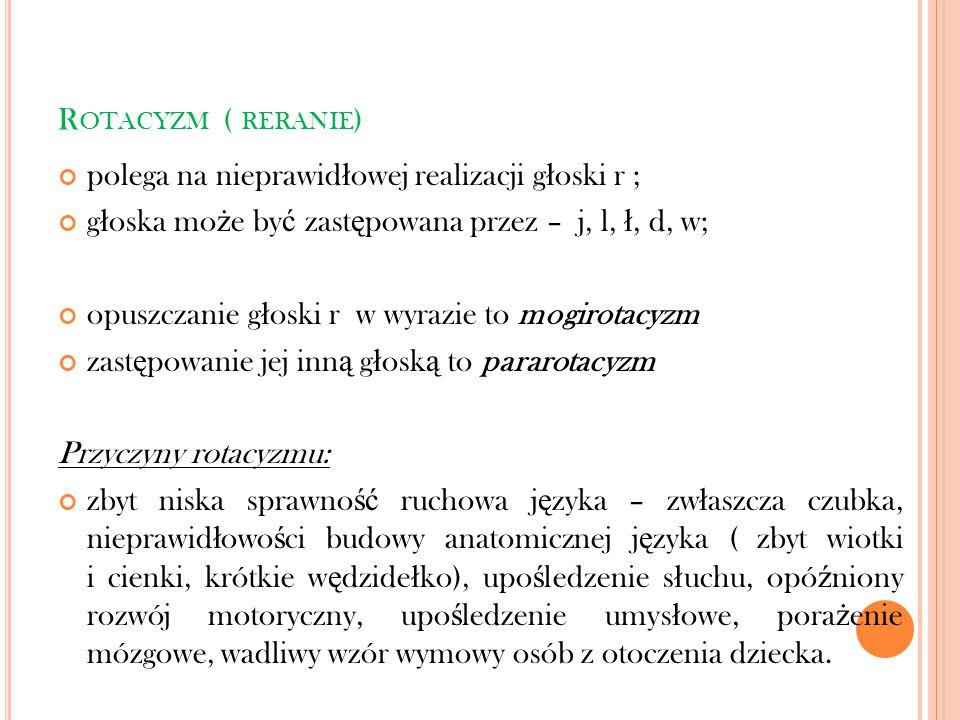 Rotacyzm ( reranie) polega na nieprawidłowej realizacji głoski r ; głoska może być zastępowana przez – j, l, ł, d, w;