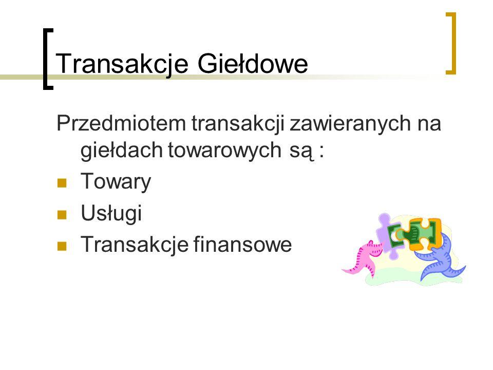 Transakcje Giełdowe Przedmiotem transakcji zawieranych na giełdach towarowych są : Towary. Usługi.