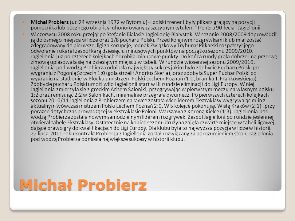 Michał Probierz (ur. 24 września 1972 w Bytomiu) – polski trener i były piłkarz grający na pozycji pomocnika lub bocznego obrońcy, uhonorowany zaszczytnym tytułem Trenera 90-lecia Jagiellonii.