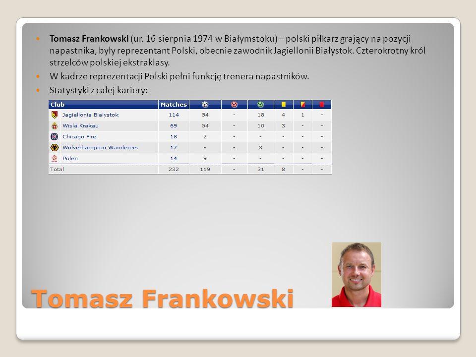 Tomasz Frankowski (ur. 16 sierpnia 1974 w Białymstoku) – polski piłkarz grający na pozycji napastnika, były reprezentant Polski, obecnie zawodnik Jagiellonii Białystok. Czterokrotny król strzelców polskiej ekstraklasy.