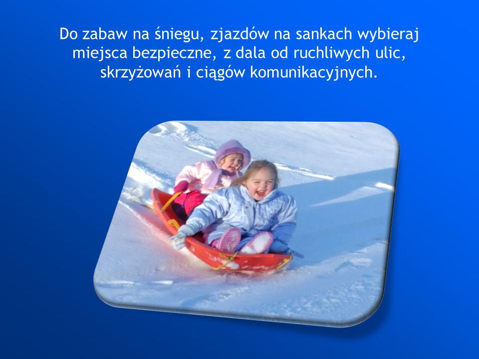 Do zabaw na śniegu, zjazdów na sankach wybieraj miejsca bezpieczne, z dala od ruchliwych ulic, skrzyżowań i ciągów komunikacyjnych.