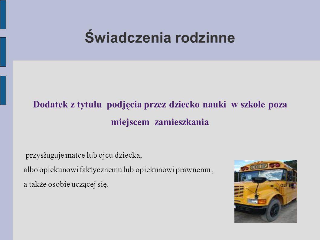 Świadczenia rodzinne Dodatek z tytułu podjęcia przez dziecko nauki w szkole poza miejscem zamieszkania.