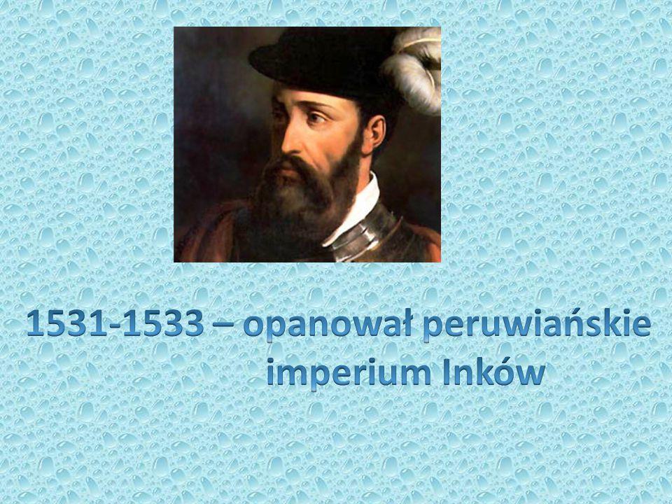 1531-1533 – opanował peruwiańskie