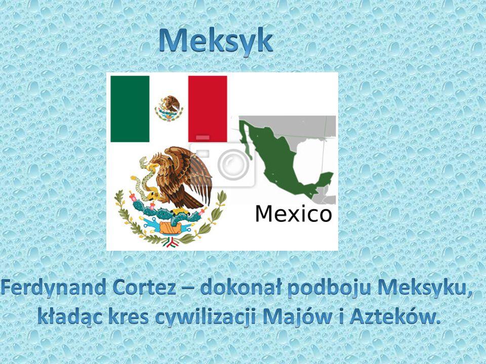 Meksyk Ferdynand Cortez – dokonał podboju Meksyku,
