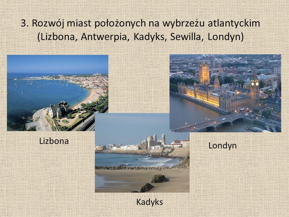 3. Rozwój miast położonych na wybrzeżu atlantyckim (Lizbona, Antwerpia, Kadyks, Sewilla, Londyn)