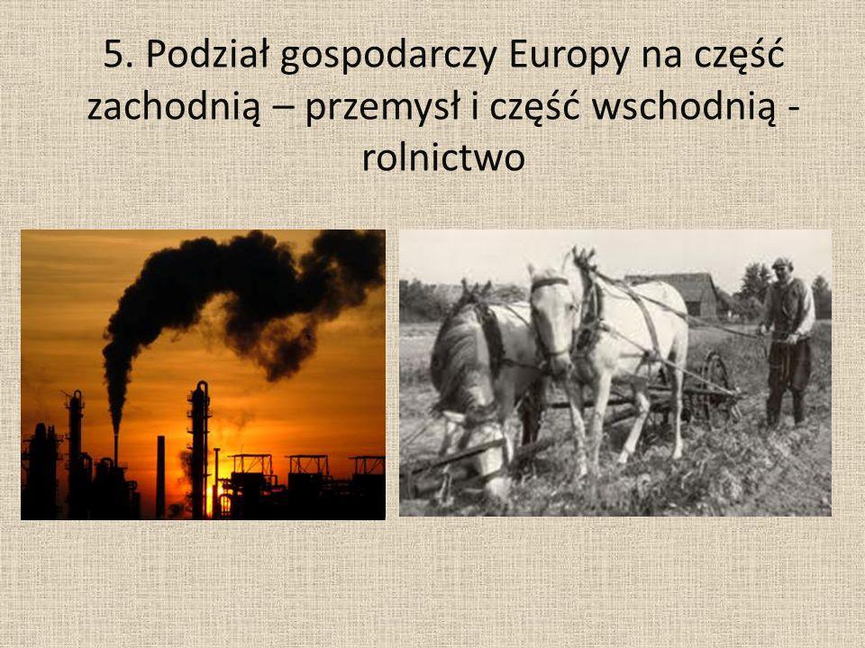 5. Podział gospodarczy Europy na część zachodnią – przemysł i część wschodnią - rolnictwo