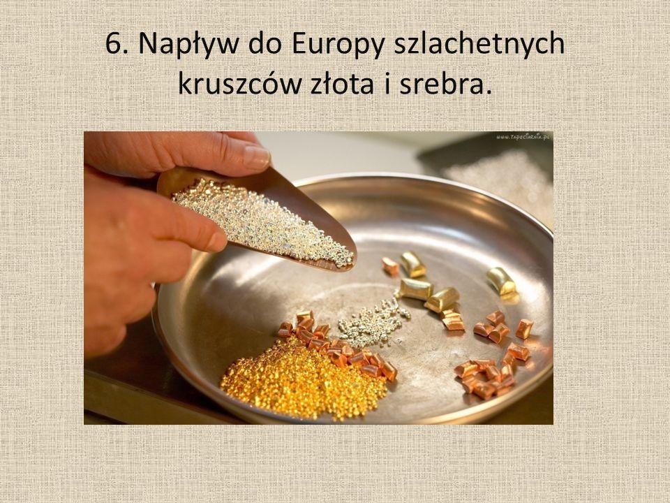 6. Napływ do Europy szlachetnych kruszców złota i srebra.