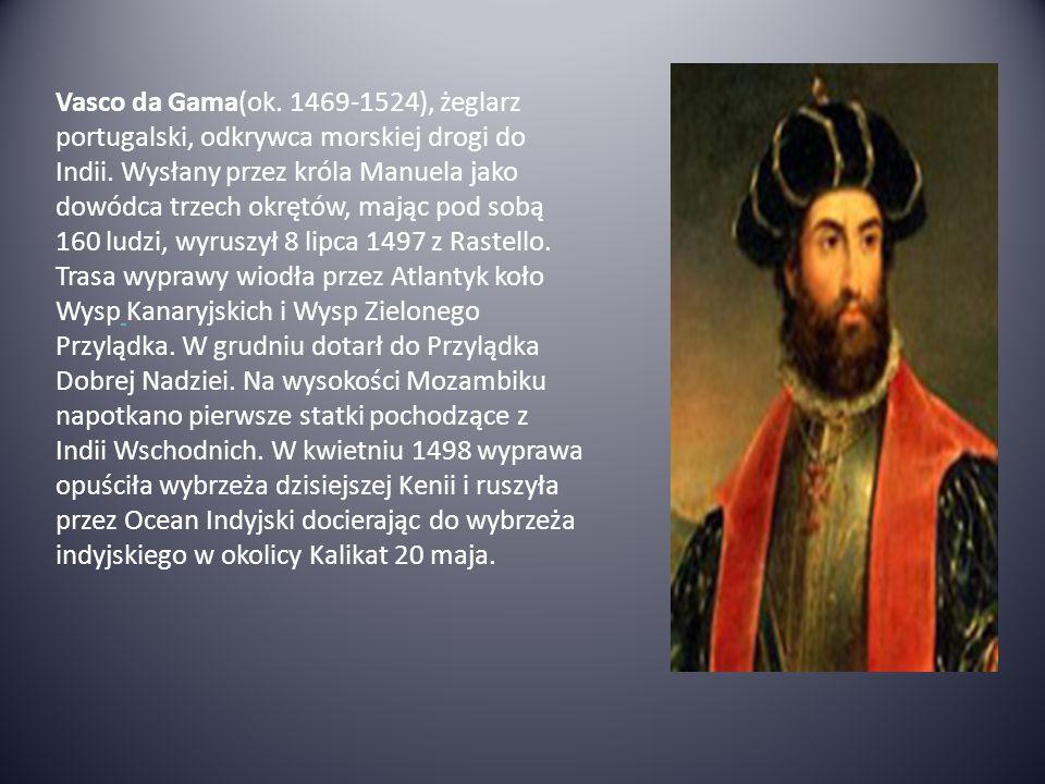 Vasco da Gama(ok. 1469-1524), żeglarz portugalski, odkrywca morskiej drogi do Indii.