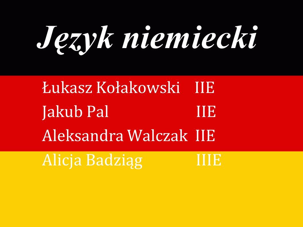Język niemiecki Łukasz Kołakowski IIE Jakub Pal IIE Aleksandra Walczak IIE Alicja Badziąg IIIE