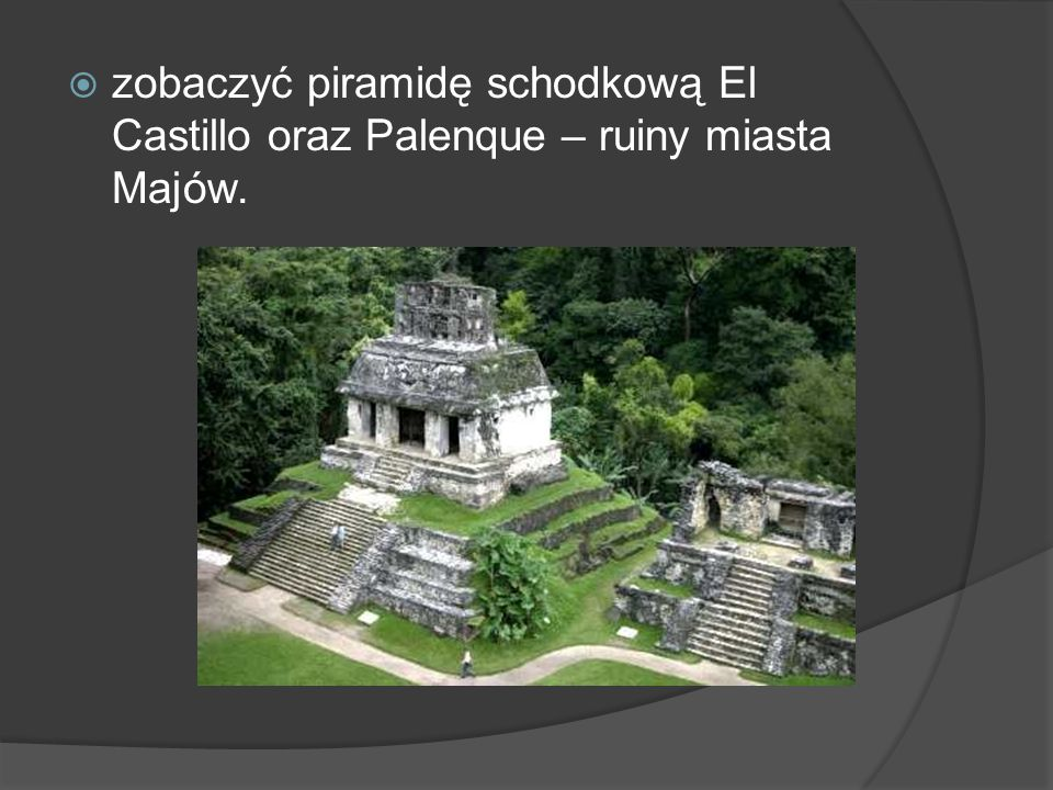 zobaczyć piramidę schodkową El Castillo oraz Palenque – ruiny miasta Majów.
