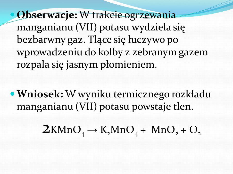 Obserwacje: W trakcie ogrzewania manganianu (VII) potasu wydziela się bezbarwny gaz. Tlące się łuczywo po wprowadzeniu do kolby z zebranym gazem rozpala się jasnym płomieniem.