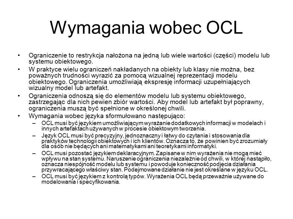 Wymagania wobec OCL Ograniczenie to restrykcja nałożona na jedną lub wiele wartości (części) modelu lub systemu obiektowego.