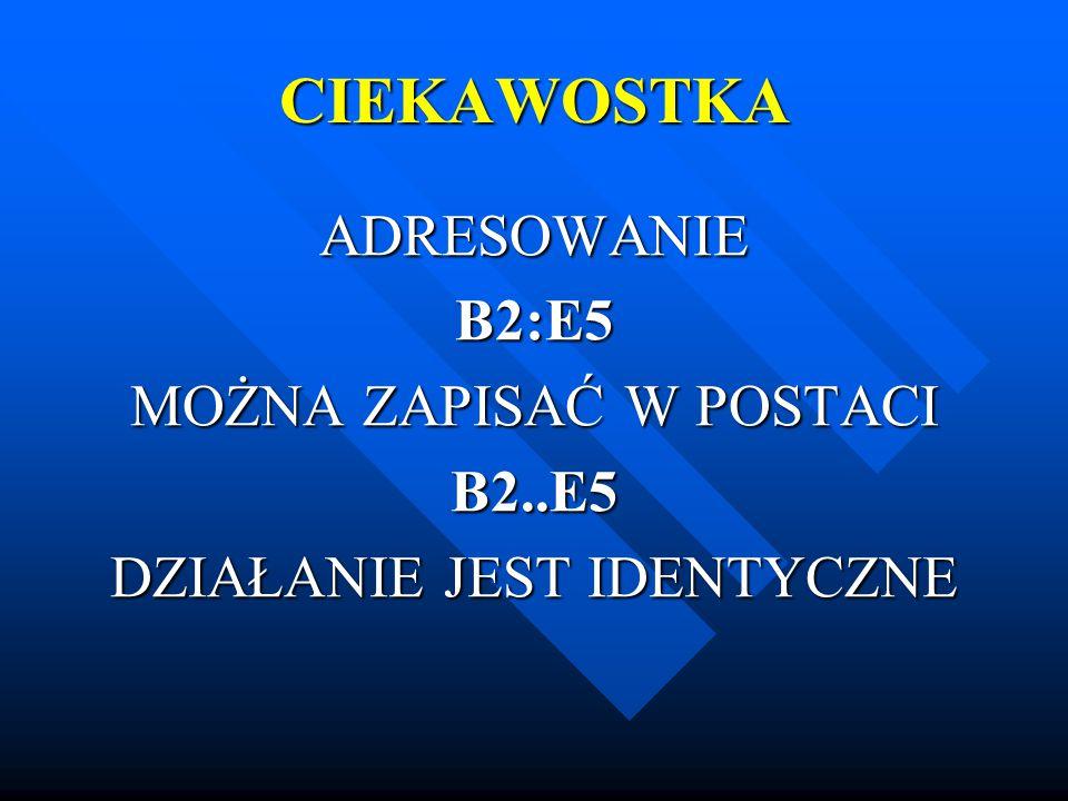 CIEKAWOSTKA ADRESOWANIE B2:E5 MOŻNA ZAPISAĆ W POSTACI B2..E5